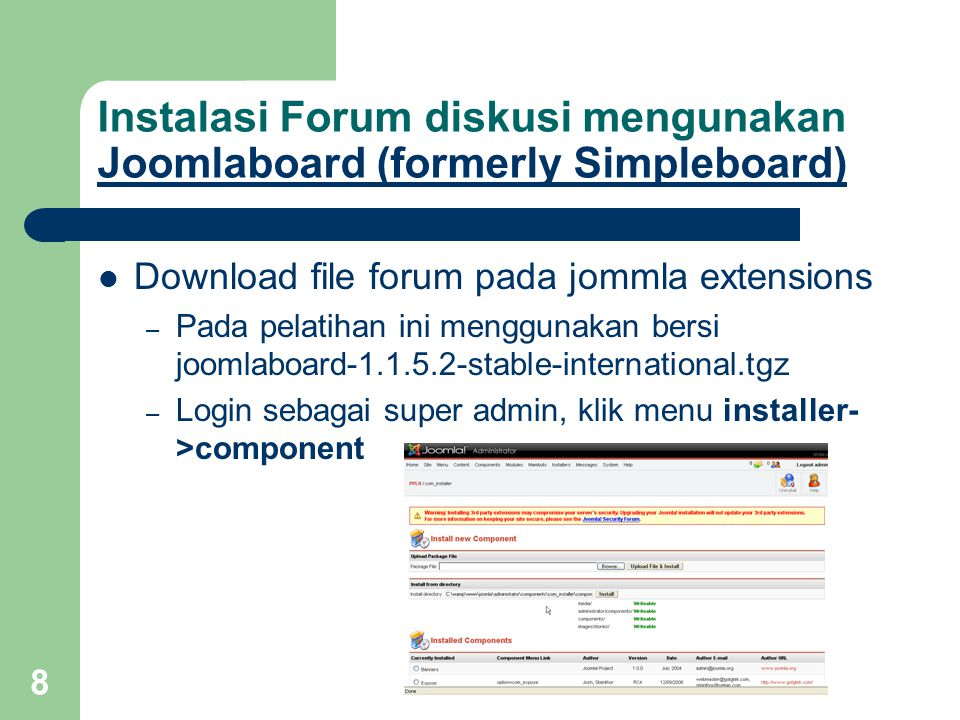 9 Instalasi Forum diskusi mengunakan Joomlaboard (formerly Simpleboard) Joomlaboard (formerly Simpleboard) – Klik browse, pilih file joomlaboard-1.1.5.2- stable-international.tgz – Klik upload file & Install – Hasil instalasi – Sangat disarankan untuk membaca setiap petunjuk penggunaan komponen, klin continue