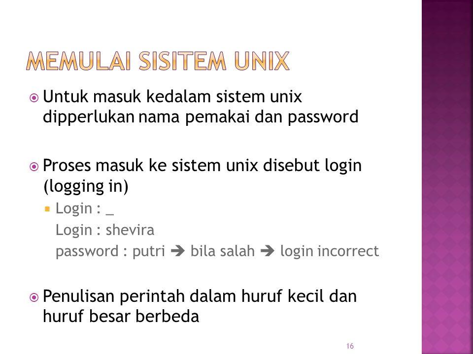  Untuk masuk kedalam sistem unix dipperlukan nama pemakai dan password  Proses masuk ke sistem unix disebut login (logging in)  Login : _ Login : shevira password : putri  bila salah  login incorrect  Penulisan perintah dalam huruf kecil dan huruf besar berbeda 16