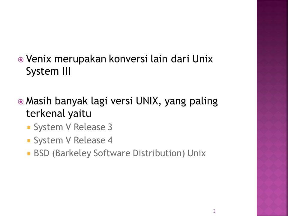  Venix merupakan konversi lain dari Unix System III  Masih banyak lagi versi UNIX, yang paling terkenal yaitu  System V Release 3  System V Release 4  BSD (Barkeley Software Distribution) Unix 3