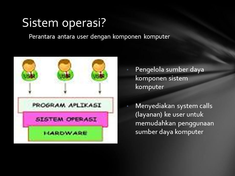Sistem operasi? Perantara antara user dengan komponen komputer Pengelola sumber daya komponen sistem komputer Menyediakan system calls (layanan) ke us