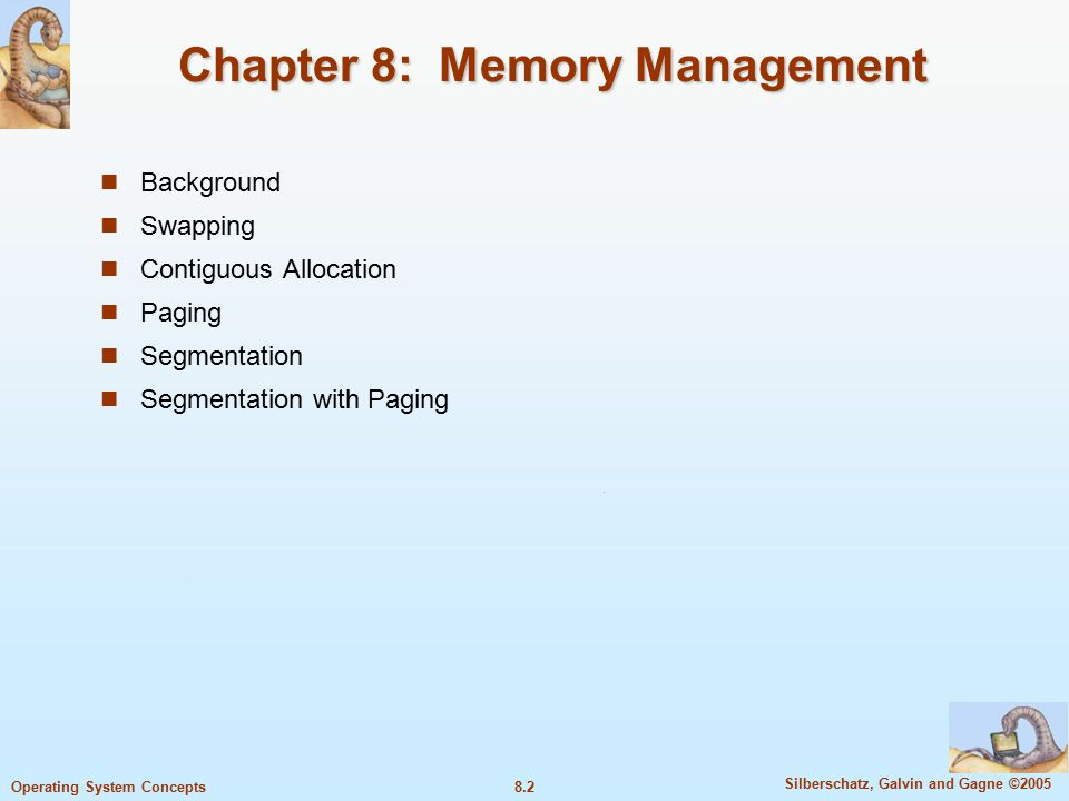 8.2 Silberschatz, Galvin and Gagne ©2005 Operating System Concepts Chapter 8: Memory Management Background Swapping Contiguous Allocation Paging Segmentation Segmentation with Paging