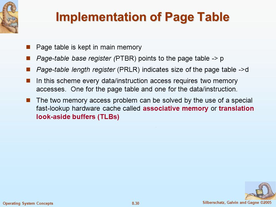 8.30 Silberschatz, Galvin and Gagne ©2005 Operating System Concepts Implementation of Page Table Page table is kept in main memory Page-table base register (PTBR) points to the page table -> p Page-table length register (PRLR) indicates size of the page table ->d In this scheme every data/instruction access requires two memory accesses.