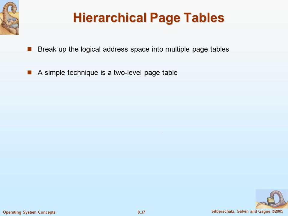 8.37 Silberschatz, Galvin and Gagne ©2005 Operating System Concepts Hierarchical Page Tables Break up the logical address space into multiple page tables A simple technique is a two-level page table