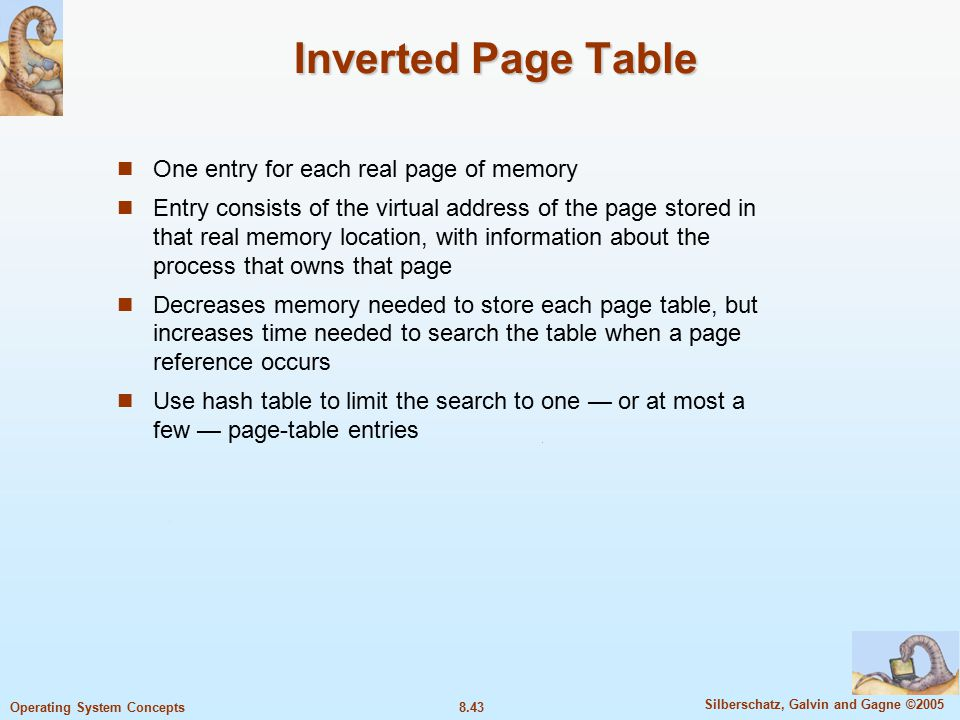 8.43 Silberschatz, Galvin and Gagne ©2005 Operating System Concepts Inverted Page Table One entry for each real page of memory Entry consists of the virtual address of the page stored in that real memory location, with information about the process that owns that page Decreases memory needed to store each page table, but increases time needed to search the table when a page reference occurs Use hash table to limit the search to one — or at most a few — page-table entries