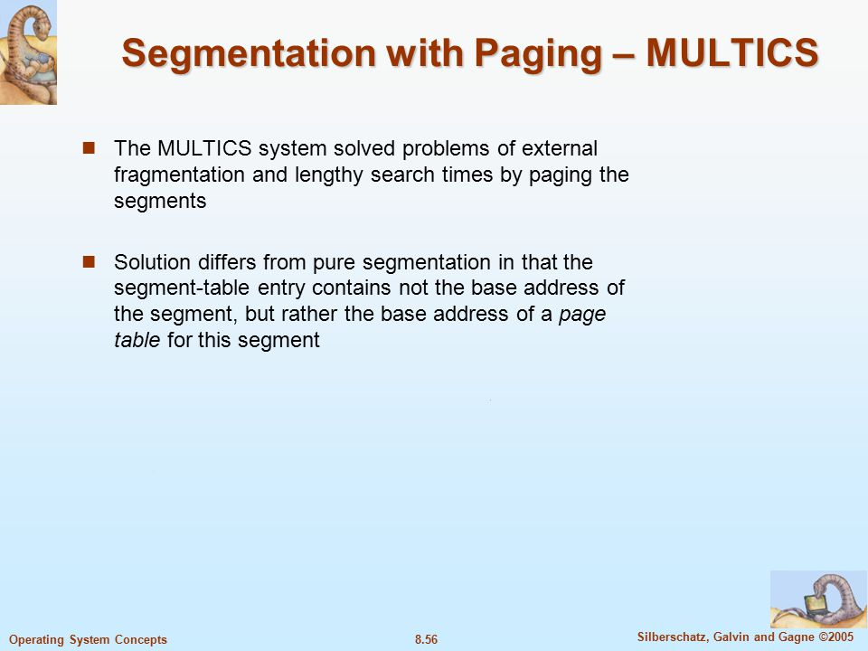 8.56 Silberschatz, Galvin and Gagne ©2005 Operating System Concepts Segmentation with Paging – MULTICS The MULTICS system solved problems of external fragmentation and lengthy search times by paging the segments Solution differs from pure segmentation in that the segment-table entry contains not the base address of the segment, but rather the base address of a page table for this segment