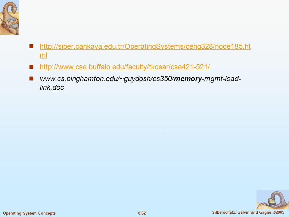 8.62 Silberschatz, Galvin and Gagne ©2005 Operating System Concepts http://siber.cankaya.edu.tr/OperatingSystems/ceng328/node185.ht ml http://siber.cankaya.edu.tr/OperatingSystems/ceng328/node185.ht ml http://www.cse.buffalo.edu/faculty/tkosar/cse421-521/ www.cs.binghamton.edu/~guydosh/cs350/memory-mgmt-load- link.doc
