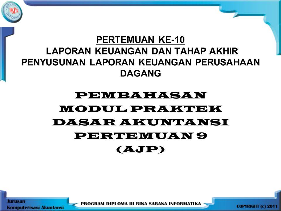 PERTEMUAN KE-10 LAPORAN KEUANGAN DAN TAHAP AKHIR PENYUSUNAN LAPORAN KEUANGAN PERUSAHAAN DAGANG PEMBAHASAN MODUL PRAKTEK DASAR AKUNTANSI PERTEMUAN 9 (AJP)