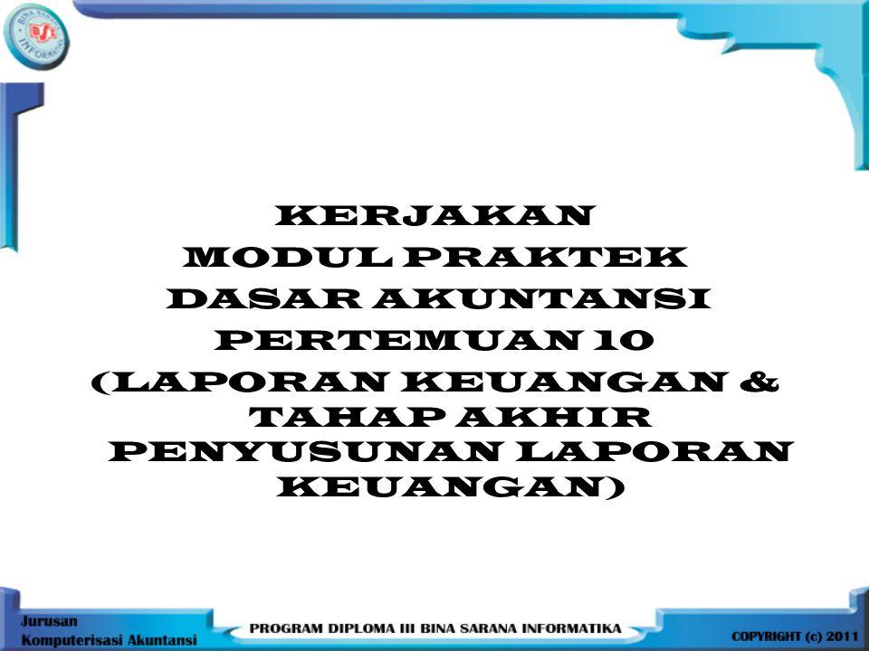 KERJAKAN MODUL PRAKTEK DASAR AKUNTANSI PERTEMUAN 10 (LAPORAN KEUANGAN & TAHAP AKHIR PENYUSUNAN LAPORAN KEUANGAN)