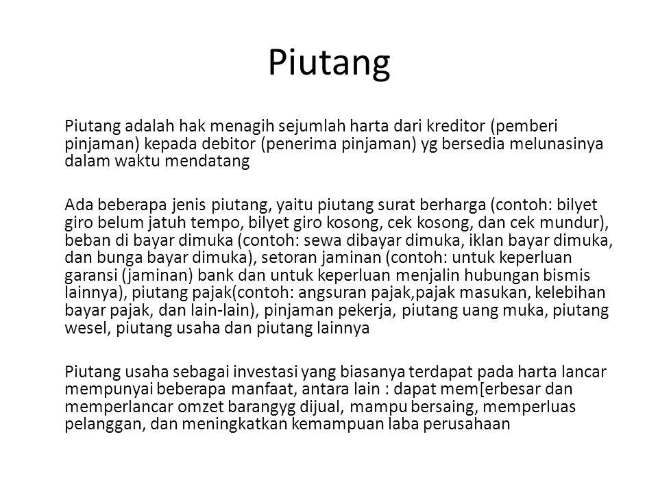 Piutang Piutang adalah hak menagih sejumlah harta dari kreditor (pemberi pinjaman) kepada debitor (penerima pinjaman) yg bersedia melunasinya dalam wa