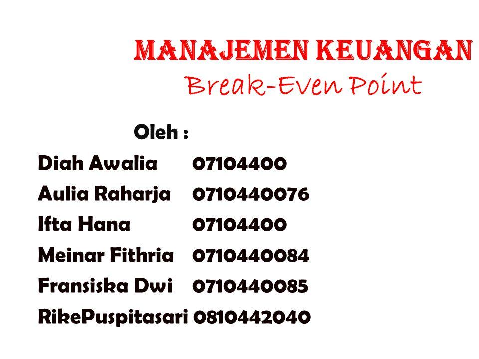 Manajemen Keuangan Break-Even Point Oleh : Diah Awalia 07104400 Aulia Raharja 0710440076 Ifta Hana 07104400 Meinar Fithria 0710440084 Fransiska Dwi 07