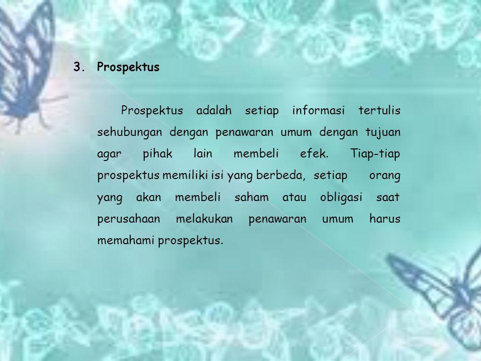 3. Prospektus Prospektus adalah setiap informasi tertulis sehubungan dengan penawaran umum dengan tujuan agar pihak lain membeli efek. Tiap-tiap prosp