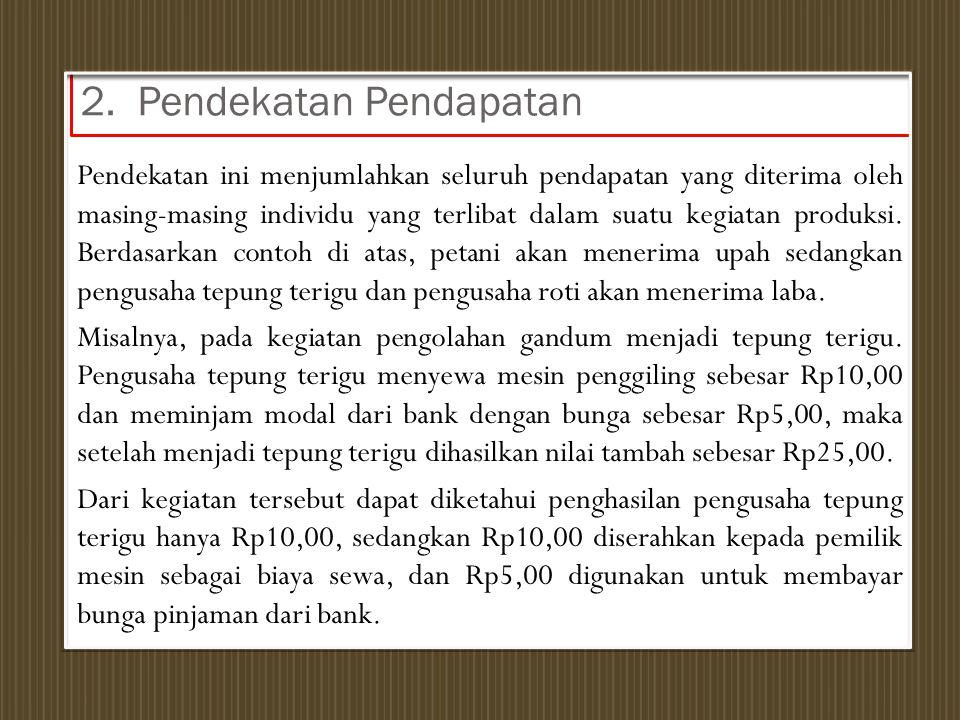 2. Pendekatan Pendapatan Pendekatan ini menjumlahkan seluruh pendapatan yang diterima oleh masing-masing individu yang terlibat dalam suatu kegiatan p