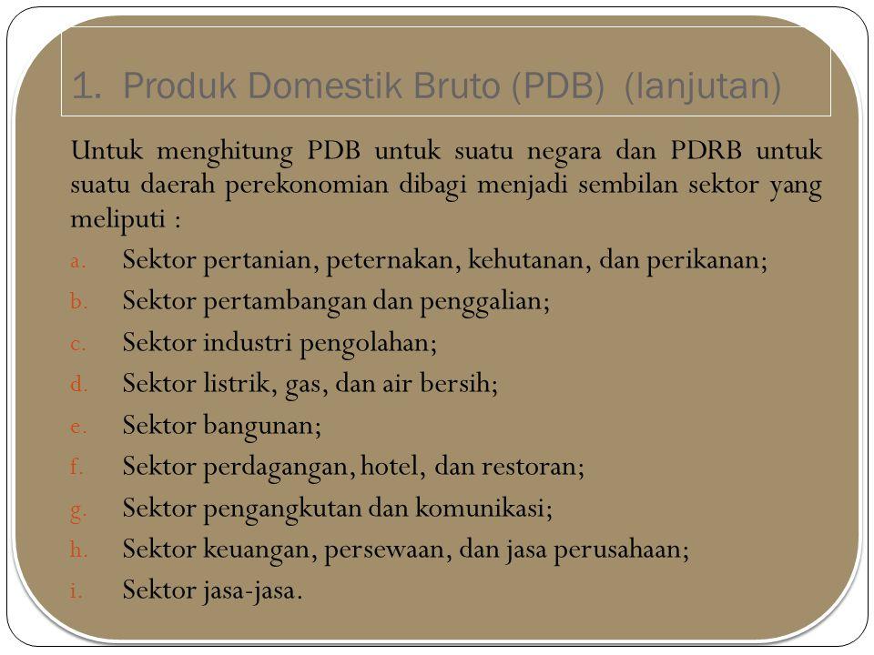 1. Produk Domestik Bruto (PDB) (lanjutan) Untuk menghitung PDB untuk suatu negara dan PDRB untuk suatu daerah perekonomian dibagi menjadi sembilan sek