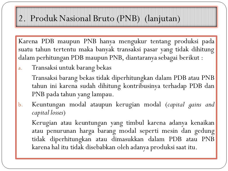 2. Produk Nasional Bruto (PNB) (lanjutan) Karena PDB maupun PNB hanya mengukur tentang produksi pada suatu tahun tertentu maka banyak transaksi pasar
