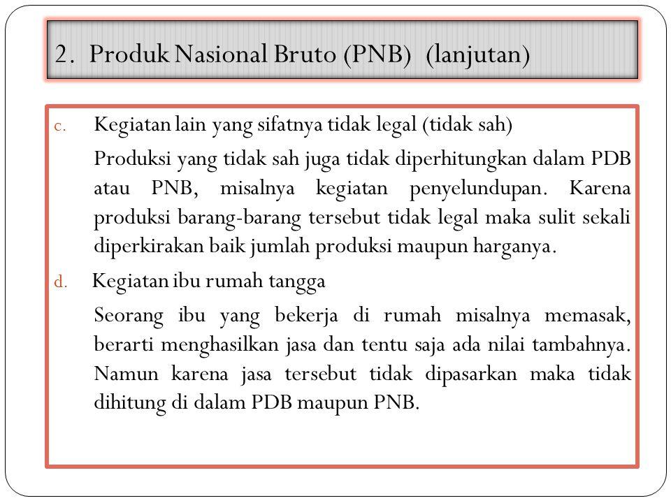 2. Produk Nasional Bruto (PNB) (lanjutan) c. Kegiatan lain yang sifatnya tidak legal (tidak sah) Produksi yang tidak sah juga tidak diperhitungkan dal