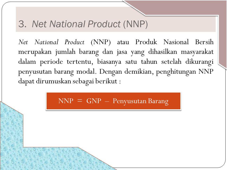 3. Net National Product (NNP) Net National Product (NNP) atau Produk Nasional Bersih merupakan jumlah barang dan jasa yang dihasilkan masyarakat dalam