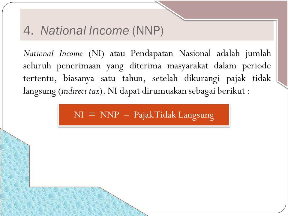 4. National Income (NNP) National Income (NI) atau Pendapatan Nasional adalah jumlah seluruh penerimaan yang diterima masyarakat dalam periode tertent