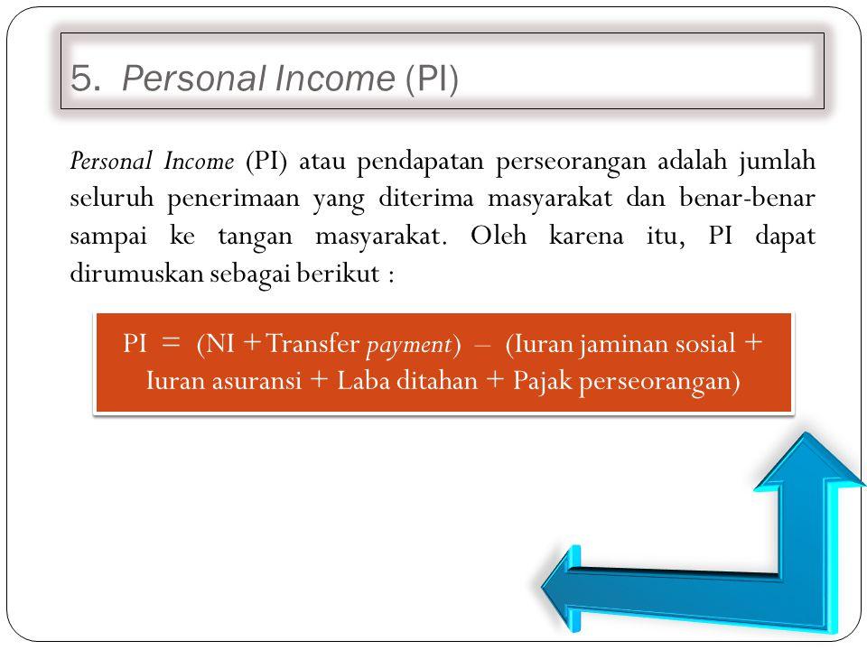 5. Personal Income (PI) Personal Income (PI) atau pendapatan perseorangan adalah jumlah seluruh penerimaan yang diterima masyarakat dan benar-benar sa