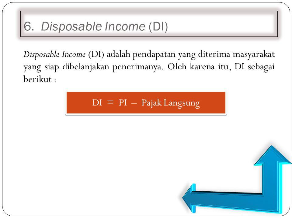 6. Disposable Income (DI) Disposable Income (DI) adalah pendapatan yang diterima masyarakat yang siap dibelanjakan penerimanya. Oleh karena itu, DI se