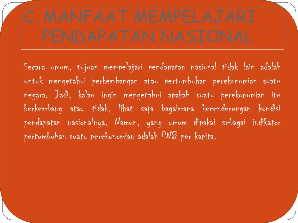 C. MANFAAT MEMPELAJARI PENDAPATAN NASIONAL Secara umum, tujuan mempelajari pendapatan nasional tidak lain adalah untuk mengetahui perkembangan atau pe