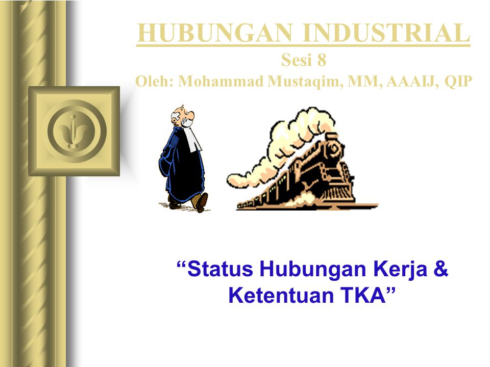"HUBUNGAN INDUSTRIAL Sesi 8 Oleh: Mohammad Mustaqim, MM, AAAIJ, QIP ""Status Hubungan Kerja & Ketentuan TKA"""