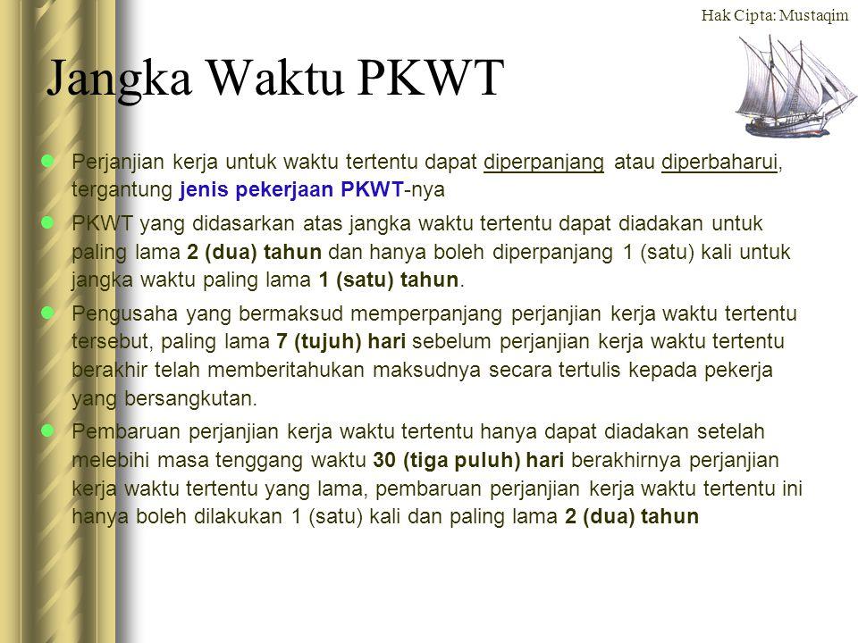 Hak Cipta: Mustaqim Perpanjangan & Pembaharuan PKWT Perjanjian Kerja yang dapat diperpanjang adalah: –PKWT terkait dengan produk baru (Jenis ke 4) –PKWT atas pekerjaan sekali selesai / bersifat sementara (Jenis ke 1) –PKWT atas pekerjaan yang diperkirakan selesai maksimal 3 tahun (Jenis ke 2) Perjanjian Kerja yang dapat diperbaharui adalah: –PKWT atas pekerjaan sekali selesai / bersifat sementara (Jenis ke 1) –PKWT atas pekerjaan yang diperkirakan selesai maksimal 3 tahun (Jenis ke 2) Perjanjian Kerja yang TIDAK dapat diperpanjang atau diperbaharui adalah: PKWT untuk pekerjaan yang bersifat musiman (Jenis ke 3)