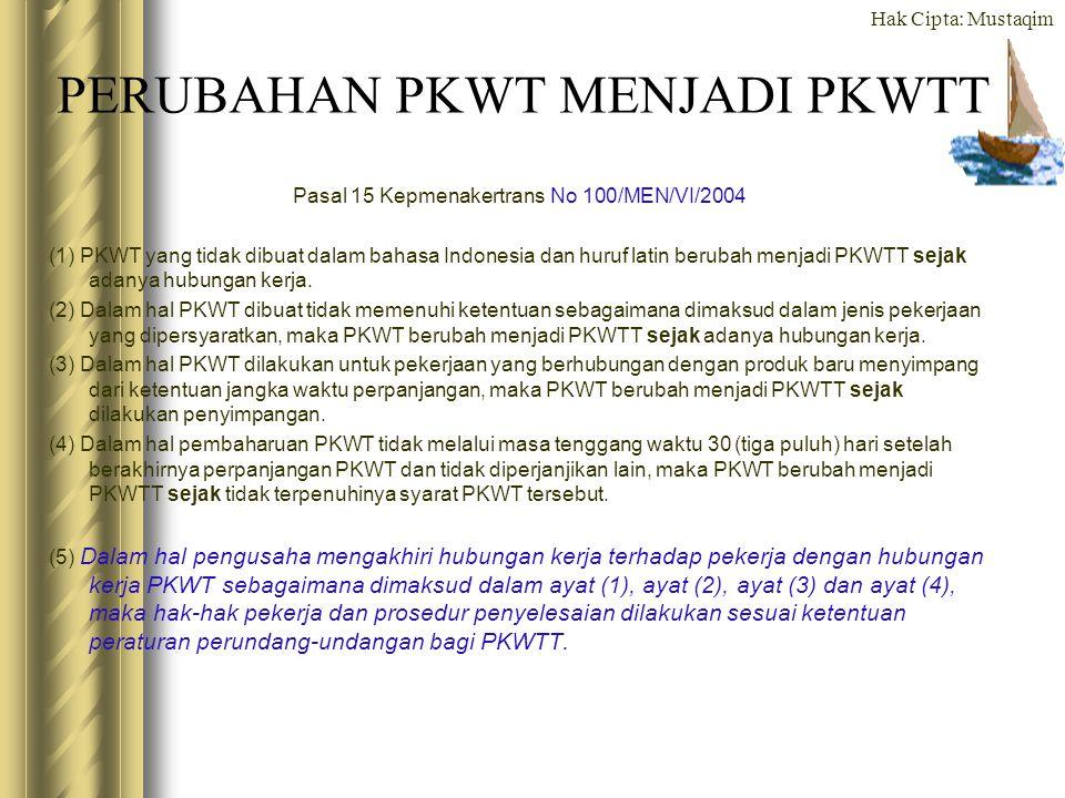 Hak Cipta: Mustaqim PERUBAHAN PKWT MENJADI PKWTT Pasal 15 Kepmenakertrans No 100/MEN/VI/2004 (1) PKWT yang tidak dibuat dalam bahasa Indonesia dan hur