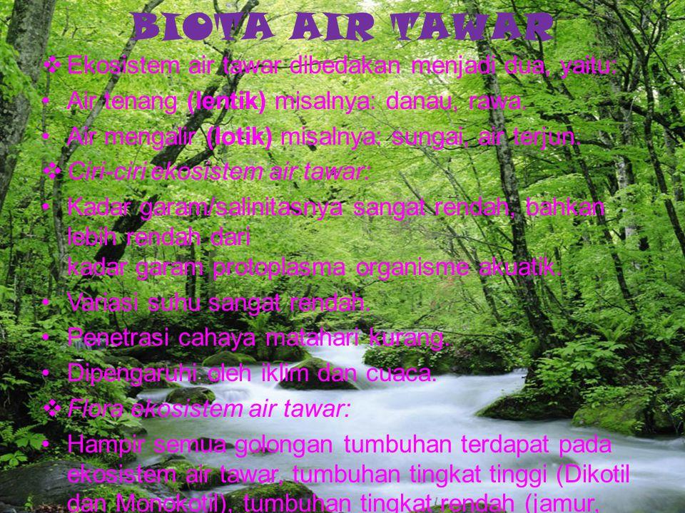 BIOTA AIR TAWAR  Ekosistem air tawar dibedakan menjadi dua, yaitu: Air tenang (lentik) misalnya: danau, rawa. Air mengalir (lotik) misalnya: sungai,