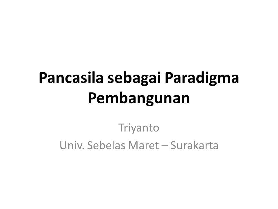 Pancasila sebagai Paradigma Pembangunan Triyanto Univ. Sebelas Maret – Surakarta