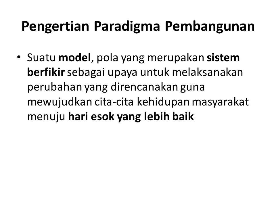 Pengertian Paradigma Pembangunan Suatu model, pola yang merupakan sistem berfikir sebagai upaya untuk melaksanakan perubahan yang direncanakan guna mewujudkan cita-cita kehidupan masyarakat menuju hari esok yang lebih baik