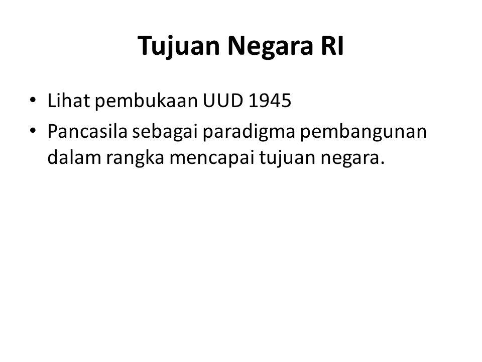 Tujuan Negara RI Lihat pembukaan UUD 1945 Pancasila sebagai paradigma pembangunan dalam rangka mencapai tujuan negara.