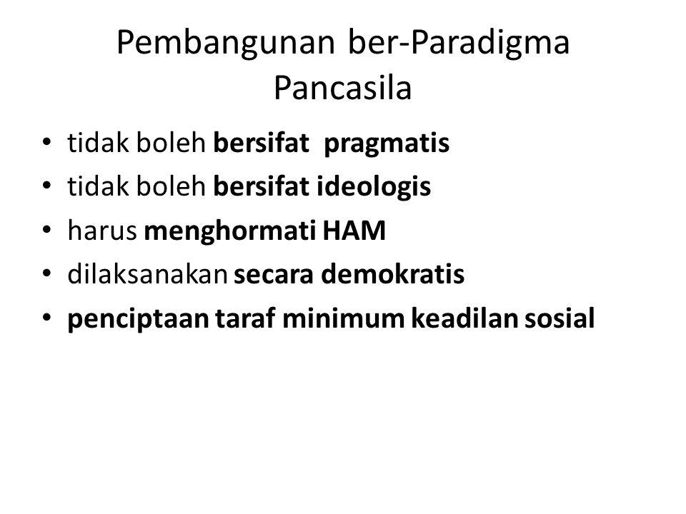 Pembangunan ber-Paradigma Pancasila tidak boleh bersifat pragmatis tidak boleh bersifat ideologis harus menghormati HAM dilaksanakan secara demokratis penciptaan taraf minimum keadilan sosial