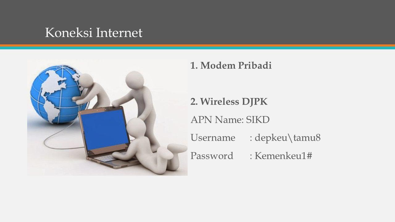 Koneksi Internet 1. Modem Pribadi 2. Wireless DJPK APN Name: SIKD Username: depkeu\tamu8 Password: Kemenkeu1#