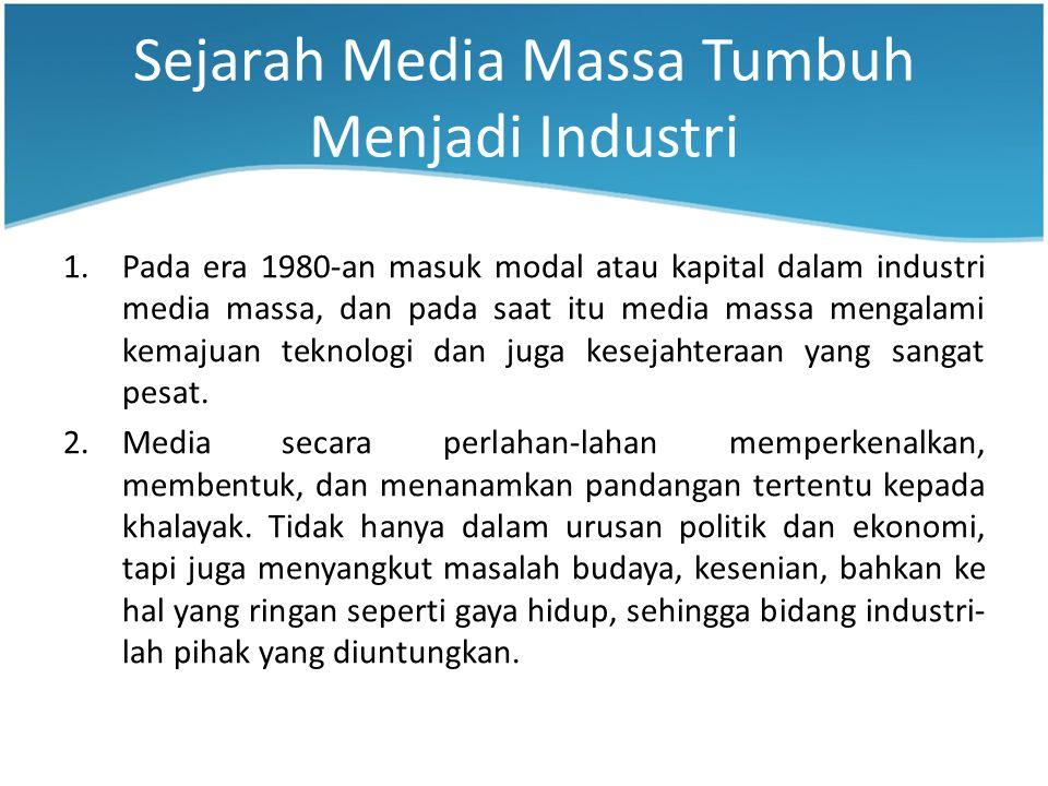 Sejarah Media Massa Tumbuh Menjadi Industri 1.Pada era 1980-an masuk modal atau kapital dalam industri media massa, dan pada saat itu media massa mengalami kemajuan teknologi dan juga kesejahteraan yang sangat pesat.