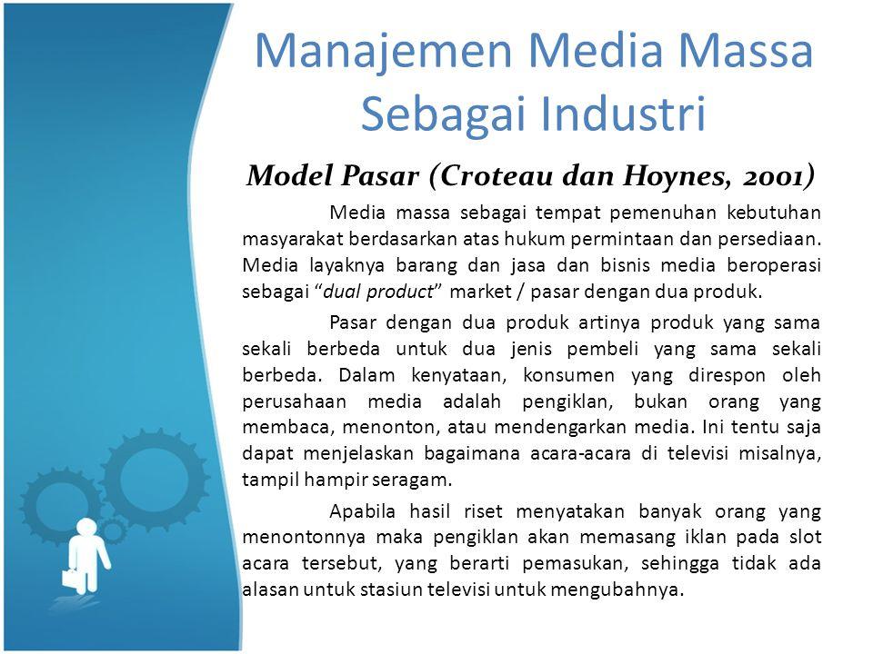Manajemen Media Massa Sebagai Industri Model Pasar (Croteau dan Hoynes, 2001) Media massa sebagai tempat pemenuhan kebutuhan masyarakat berdasarkan atas hukum permintaan dan persediaan.