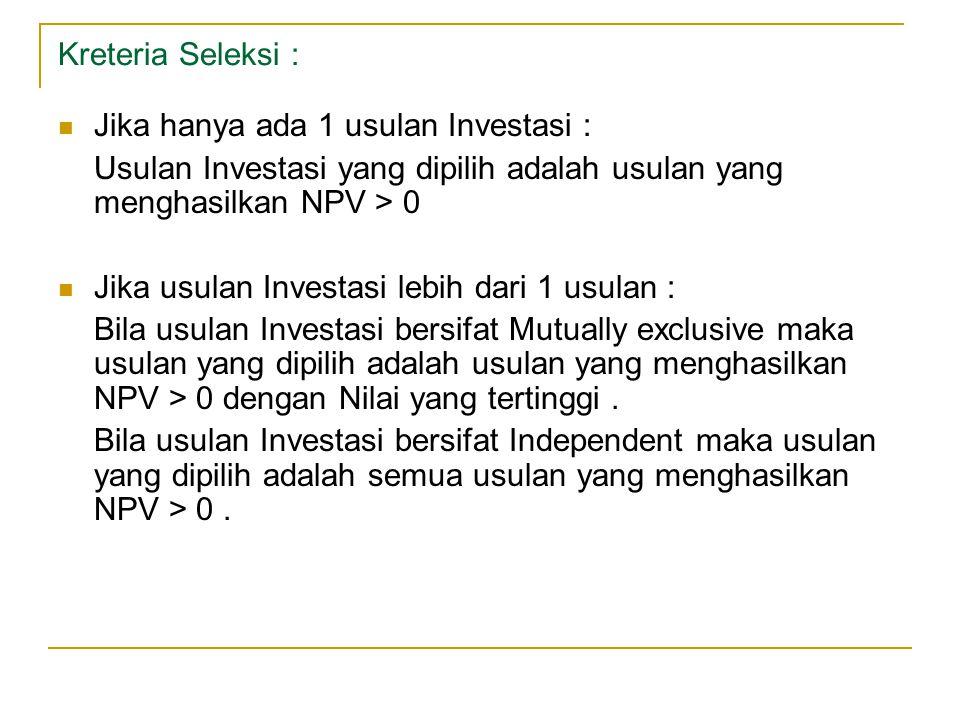 Kreteria Seleksi : Jika hanya ada 1 usulan Investasi : Usulan Investasi yang dipilih adalah usulan yang menghasilkan NPV > 0 Jika usulan Investasi leb
