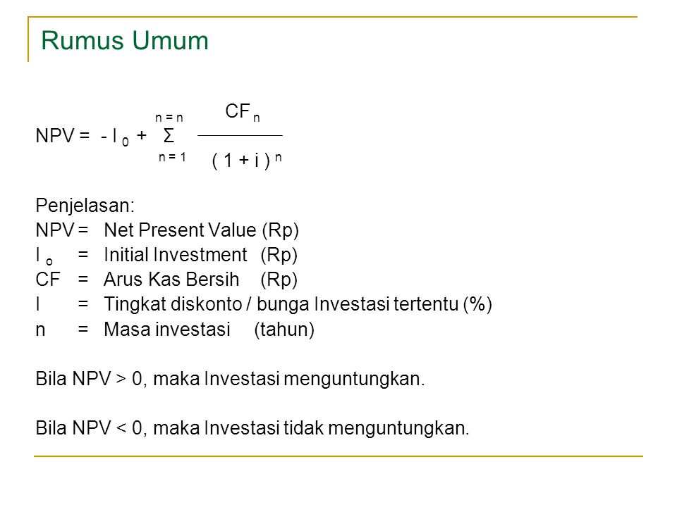 Rumus Umum n = n CF n NPV = - I 0 + Σ n = 1 ( 1 + i ) n Penjelasan: NPV= Net Present Value (Rp) I o = Initial Investment (Rp) CF= Arus Kas Bersih (Rp)