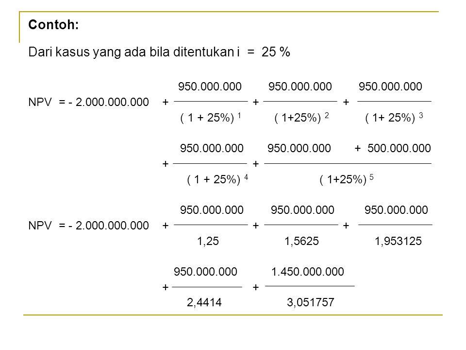 Contoh: Dari kasus yang ada bila ditentukan i = 25 % 950.000.000 950.000.000 950.000.000 NPV = - 2.000.000.000 + + + ( 1 + 25%) 1 ( 1+25%) 2 ( 1+ 25%)
