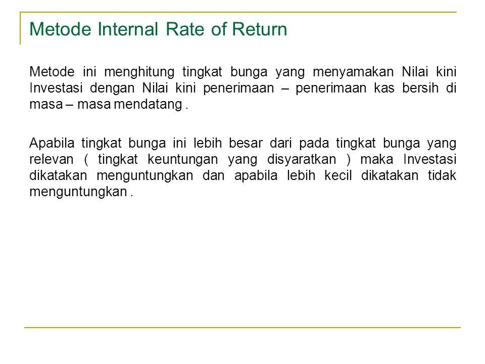 Metode Internal Rate of Return Metode ini menghitung tingkat bunga yang menyamakan Nilai kini Investasi dengan Nilai kini penerimaan – penerimaan kas