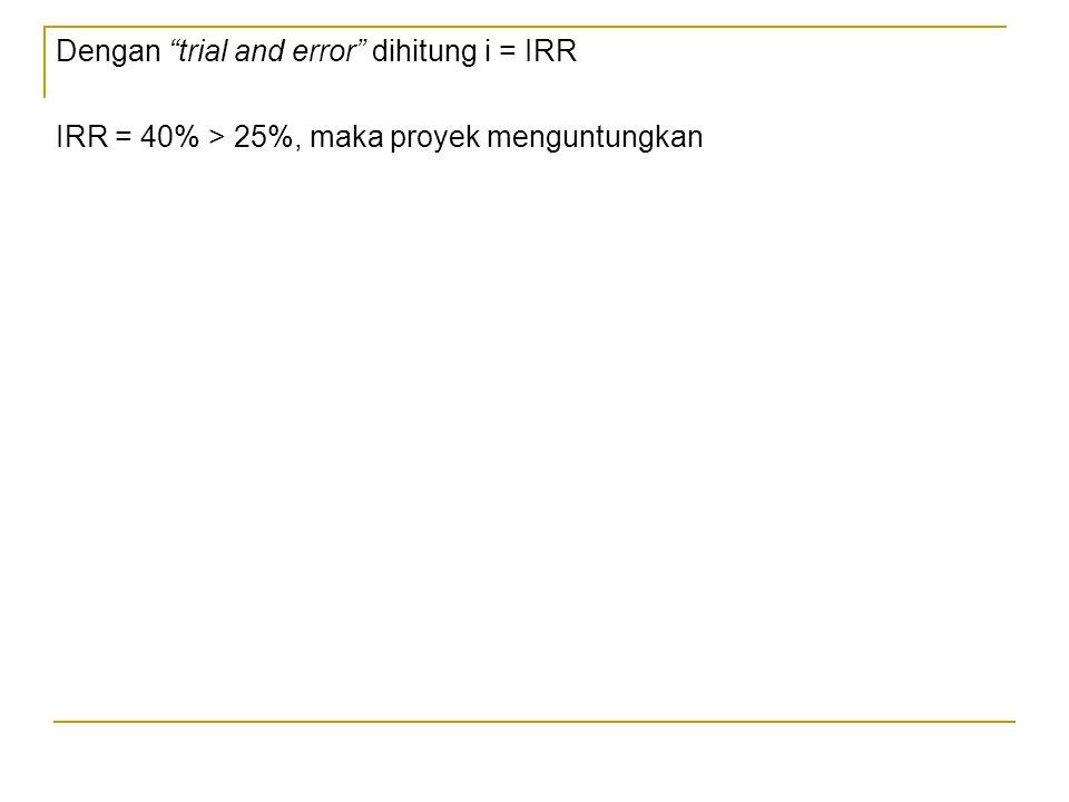 """Dengan """"trial and error"""" dihitung i = IRR IRR = 40% > 25%, maka proyek menguntungkan"""