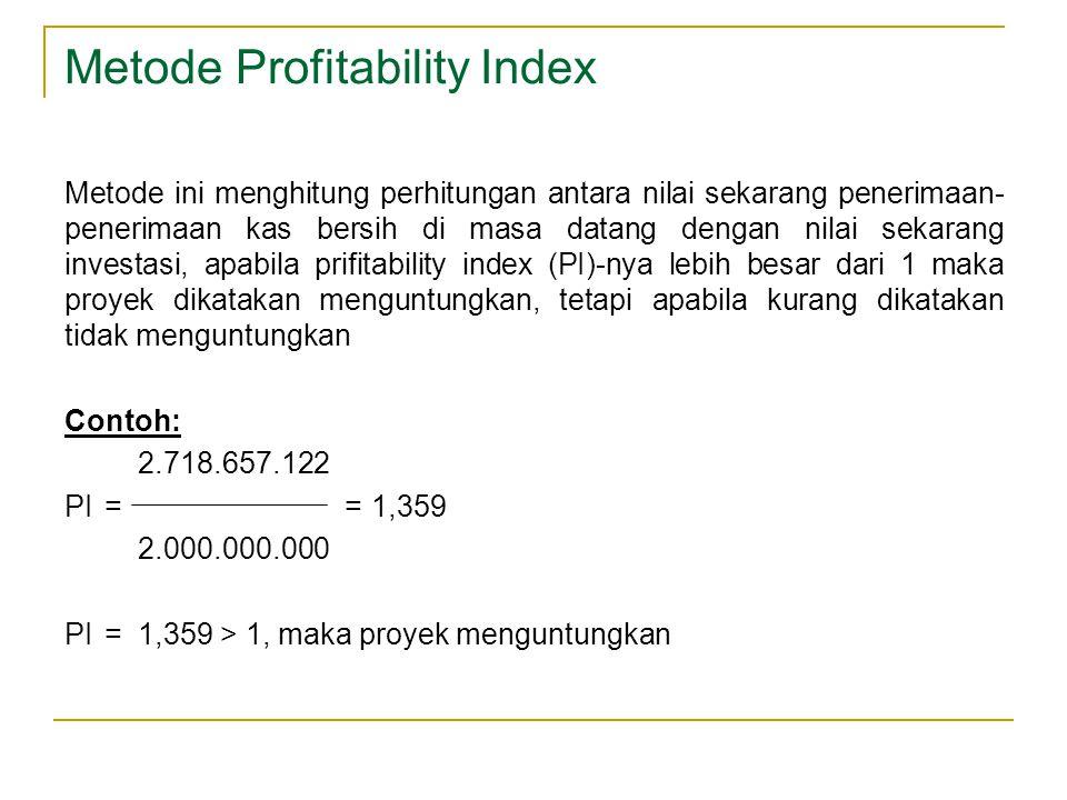 Metode Profitability Index Metode ini menghitung perhitungan antara nilai sekarang penerimaan- penerimaan kas bersih di masa datang dengan nilai sekar