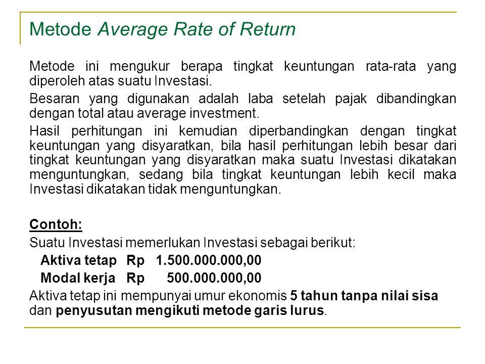 Metode Average Rate of Return Metode ini mengukur berapa tingkat keuntungan rata-rata yang diperoleh atas suatu Investasi. Besaran yang digunakan adal