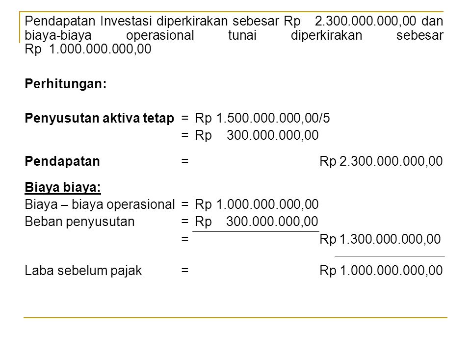 Pendapatan Investasi diperkirakan sebesar Rp 2.300.000.000,00 dan biaya-biaya operasional tunai diperkirakan sebesar Rp 1.000.000.000,00 Perhitungan: