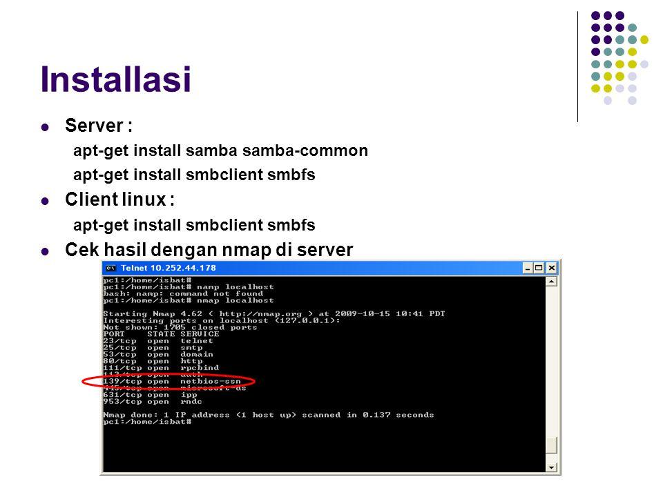 Installasi Server : apt-get install samba samba-common apt-get install smbclient smbfs Client linux : apt-get install smbclient smbfs Cek hasil dengan