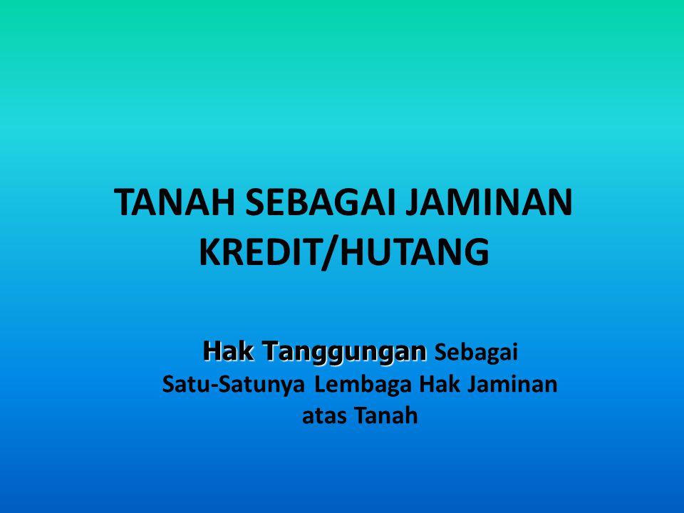 TANAH SEBAGAI JAMINAN KREDIT/HUTANG Hak Tanggungan Hak Tanggungan Sebagai Satu-Satunya Lembaga Hak Jaminan atas Tanah