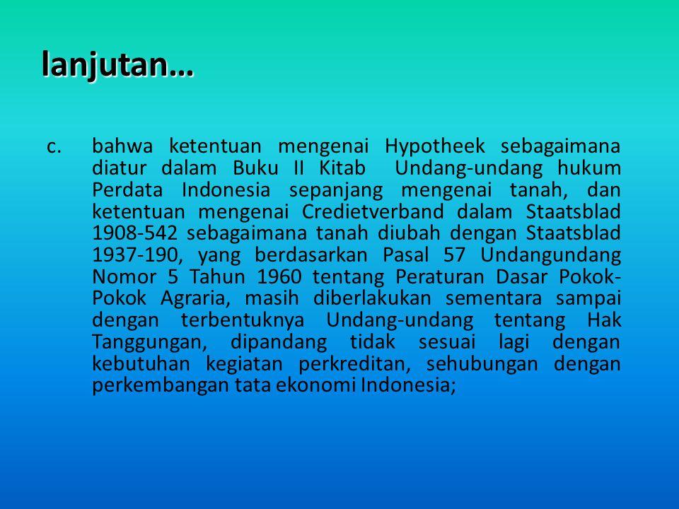 lanjutan… c.bahwa ketentuan mengenai Hypotheek sebagaimana diatur dalam Buku II Kitab Undang-undang hukum Perdata Indonesia sepanjang mengenai tanah,