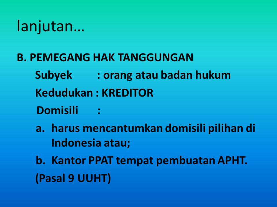 lanjutan… B. PEMEGANG HAK TANGGUNGAN Subyek : orang atau badan hukum Kedudukan : KREDITOR Domisili : a.harus mencantumkan domisili pilihan di Indonesi