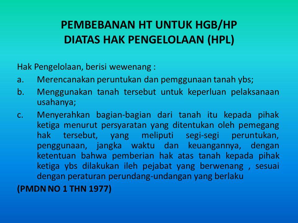 PEMBEBANAN HT UNTUK HGB/HP DIATAS HAK PENGELOLAAN (HPL) Hak Pengelolaan, berisi wewenang : a.Merencanakan peruntukan dan pemggunaan tanah ybs; b.Mengg