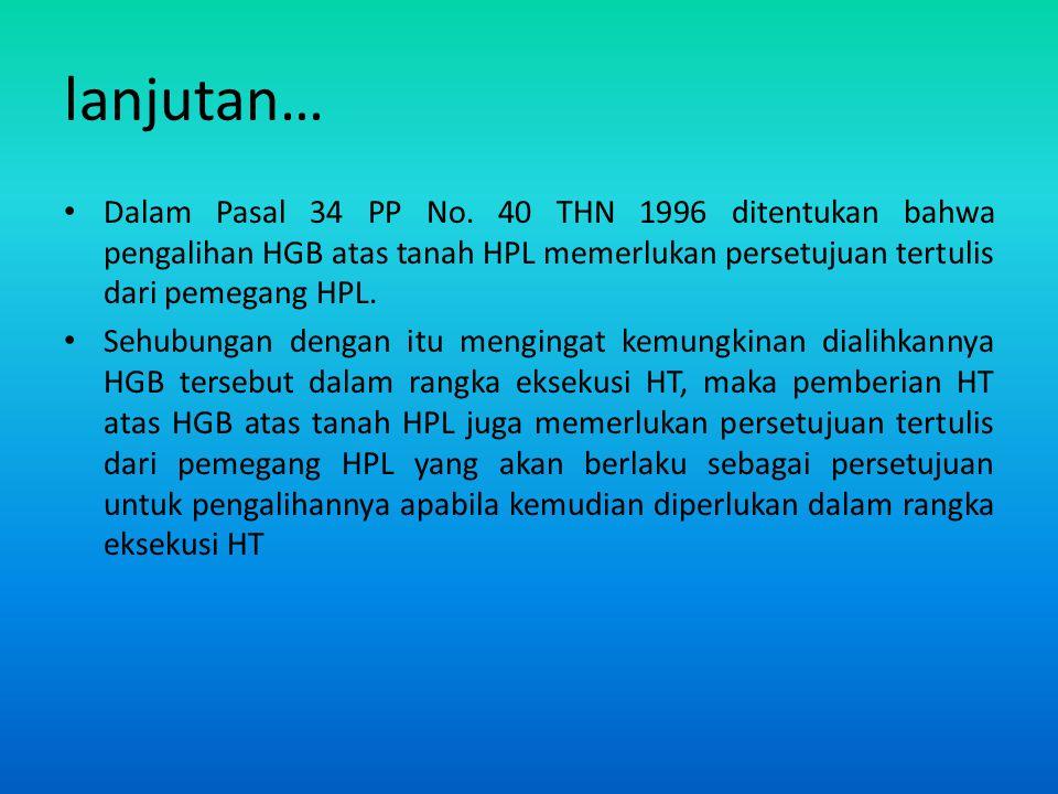 lanjutan… Dalam Pasal 34 PP No. 40 THN 1996 ditentukan bahwa pengalihan HGB atas tanah HPL memerlukan persetujuan tertulis dari pemegang HPL. Sehubung