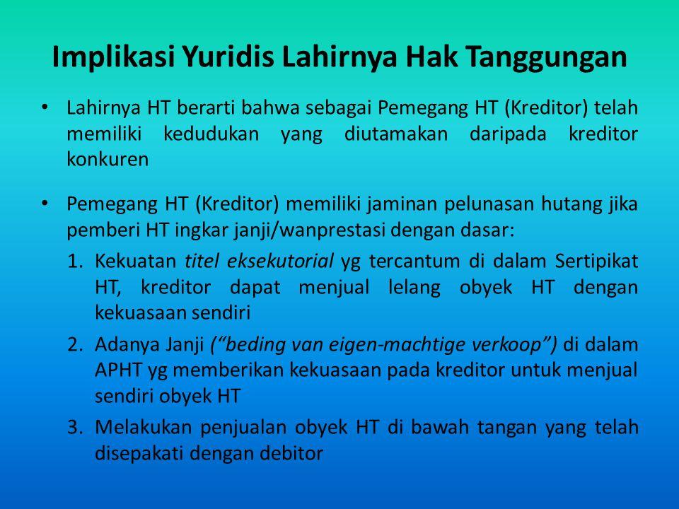 Implikasi Yuridis Lahirnya Hak Tanggungan Lahirnya HT berarti bahwa sebagai Pemegang HT (Kreditor) telah memiliki kedudukan yang diutamakan daripada k